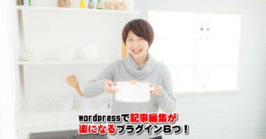 wordpressで記事編集が楽になるプラグイン6つ!