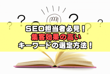 SEO担当者必見!集客効果の高いキーワードの選定方法!
